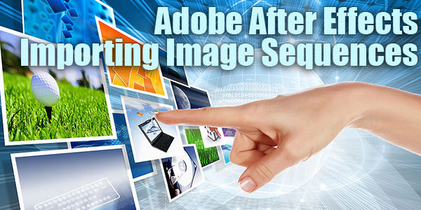 Adobe After Effects Quick Tip - Importing Image Sequences tutorial